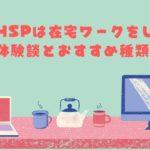【気楽】HSPは在宅ワークをしよう!体験談から注意点・取り組みやすい7種類を紹介