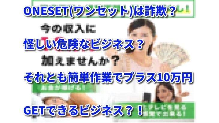 ONESET(ワンセット)は詐欺?怪しい危険なビジネス?それとも簡単作業でプラス10万円GETできるビジネス?!